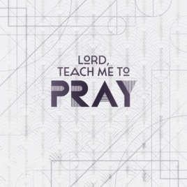 Lord, Teach Me To Pray